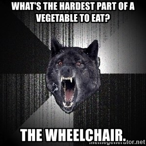 Insanity Wolf - What's the hardest part of a vegetable to eat? The wheelchair.