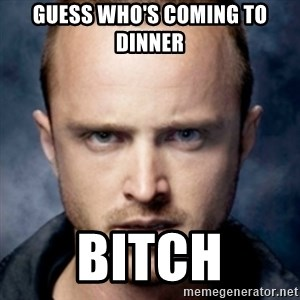Jesse Pinkman bitch - Guess who's coming to dinner Bitch