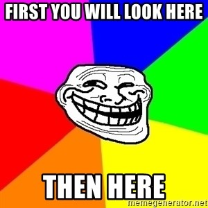 Trollface - first you will look here  then here
