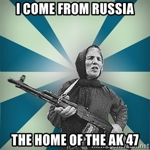 badgrandma - I COME FROM RUSSIA THE HOME OF THE AK 47