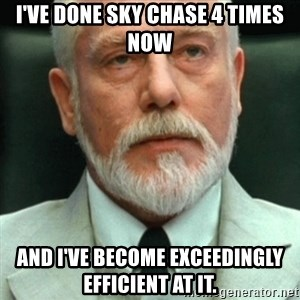 exceedingly efficient - I've done sky chase 4 times now and i've become exceedingly efficient at it.