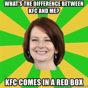 Julia Gillard - WHAT'S THE DIFFERENCE BETWEEN KFC AND ME? KFC COMES IN A RED BOX