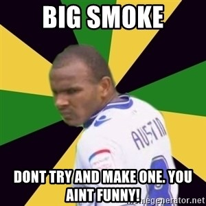Rodolph Austin - Big Smoke dont try and make one. you aint funny!