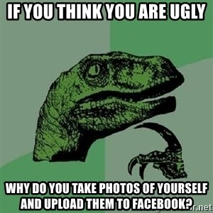 Philosoraptor - iF YOU THINK YOU ARE UGLY WHY DO YOU take photos of yourself and upload them to facebook?