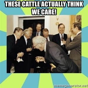 reagan white house laughing - THESE CATTLE ACTUALLY THINK WE CARE!