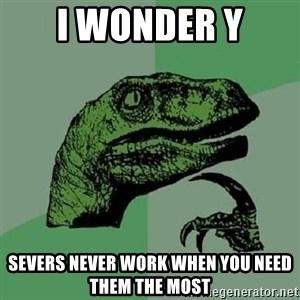 Philosoraptor - i WONDER Y SEVERS NEVER WORK WHEN YOU NEED THEM THE MOST