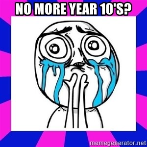tears of joy dude - No more year 10's?
