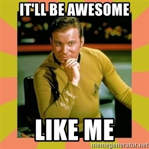 Captain Kirk - It'll be awesome Like me