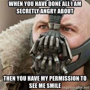 Bane - When you have done all i am secretly angry about Then you have my permission to see me smile