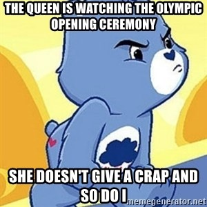 Grumpy Bear - THE QUEEN IS WATCHING THE OLYMPIC OPENING CEREMONY sHE DOESN't GIVE A CRAP AND SO DO I