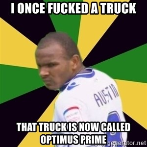Rodolph Austin - I once fucked a truck That truck is nOw called Optimus prime