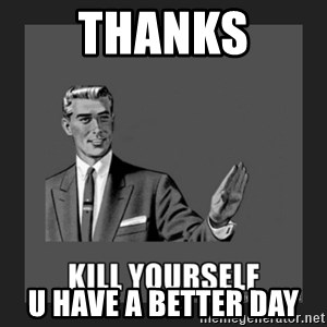 kill yourself guy - Thanks U have a beTter day