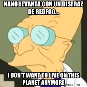 I Don't Want to Live in this Planet Anymore - Nano levanta con un disfraz de redfoo... I don't want to live on this planet anymore