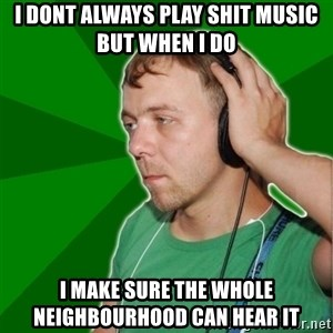 Sarcastic Soundman - I DONT ALWAYS PLAY SHIT MUSIC BUT WHEN I DO I MAKE SURE THE WHOLE NEIGHBOURHOOD CAN HEAR IT