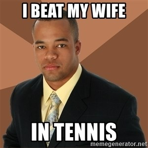 Successful Black Man - I beat my wife in tennis
