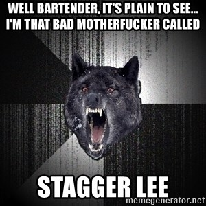Insanity Wolf - Well Bartender, it's plain to see... I'm that bad motherfucker called stagger lee