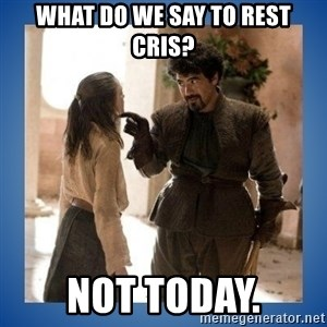 Not Today Syrio - What do we say to rest cris? Not today.