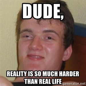 Stoner Guy - Dude, reality is so much harder than real life