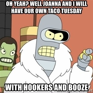 Bender PIMP 2 - Oh yeah? well joanna and i will have our own taco tuesday with hookers and booze