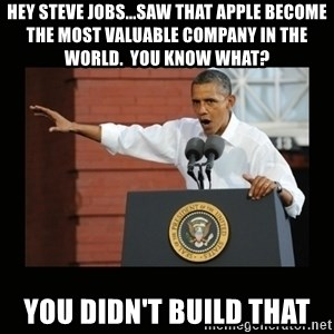 you didn't build that - Hey steve Jobs...saw that apple become the most valuable company in the world.  You know what? you didn't build that
