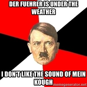 Advice Hitler - Der Fuehrer IS UNDER THE WEATHER I DON'T LIKE THE SOUND OF MEIN KOUGH