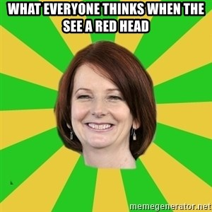 Julia Gillard - WHAT EVERYONE THINKS WHEN THE SEE A RED HEAD