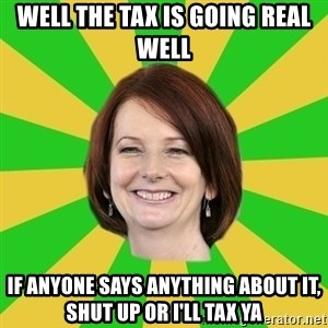 Julia Gillard - WELL THE TAX IS GOING REAL WELL IF ANYONE SAYS ANYTHING ABOUT IT, SHUT UP OR I'LL TAX YA