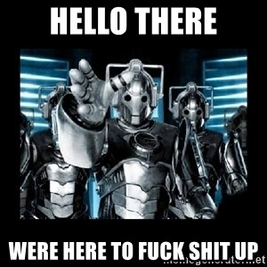 cyberman - HELLO THERE WERE HERE TO FUCK SHIT UP