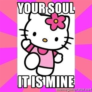 Hello Kitty - Your soul  It is mine