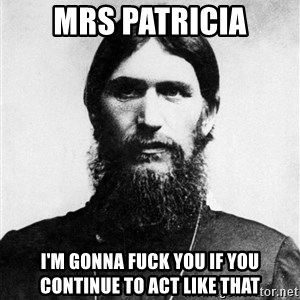 Rasputin is a Badass - mRS PATRICIA I'M GONNA FUCK YOU IF YOU CONTINUE TO ACT LIKE THAT