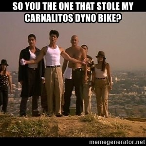Blood in blood out - SO YOU THE ONE THAT STOLE MY CARNALITOS DYNO BIKE?