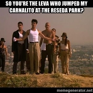 Blood in blood out - SO YOU'RE THE LEVA WHO JUMPED MY CARNALITO AT THE RESEDA PARK?