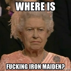 Unimpressed Queen Elizabeth  - WHERE IS FUCKING IRON MAIDEN?