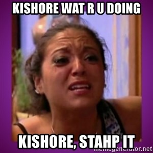 Stahp It Mahm  - KISHORE WAT R U DOING KISHORE, STAHP IT