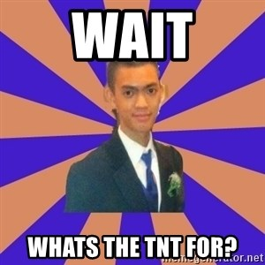 DUDE dot dot dot - wait whats the tnt for?