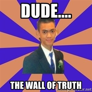 DUDE dot dot dot - dude.... The wall of truth