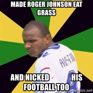 Rodolph Austin - made roger johnson eat grass and nicked               his football too