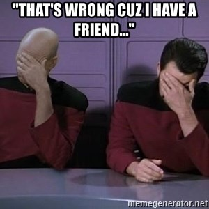 """Picard-Riker Tag team - """"That's wrong cuz I have a friend..."""""""