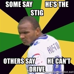 Rodolph Austin - some say          he's the stig others say          he can't drive