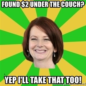 Julia Gillard - FOUND $2 UNDER THE COUCH? YEP I'LL TAKE THAT TOO!