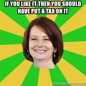 Julia Gillard - If you like it then you should have put a tax on it