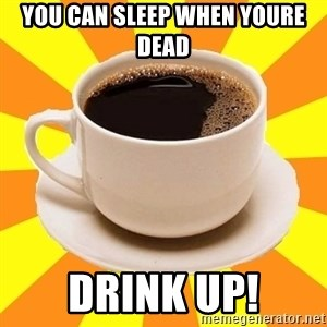 Cup of coffee - you can sleep when youre dead drink up!