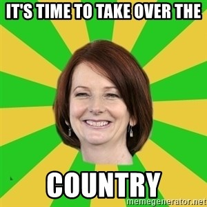 Julia Gillard - IT'S TIME TO TAKE OVER THE COUNTRY