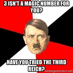 Advice Hitler - 3 isn't a magic number for you? HaVe you tried the third reich?