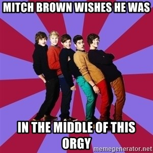 typical 1D - MITCH BROWN WISHES HE WAS  IN THE MIDDLE OF THIS ORGY