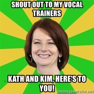 Julia Gillard - SHOUT OUT TO MY VOCAL TRAINERS  KATH AND KIM, HERE'S TO YOU!