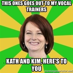 Julia Gillard - THIS ONES GOES OUT TO MY VOCAL TRAINERS KATH AND KIM, HERE'S TO YOU