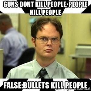 Dwight from the Office - Guns dont kill people, people kill people False:bullets kill people