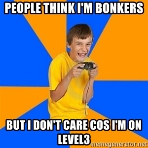 Annoying Gamer Kid - PEOPLE THINK I'M BONKERS  BUT I DON'T CARE COS I'M ON LEVEL3