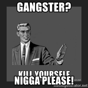 kill yourself guy - GANGSTER?  NIGGA PLEASE!